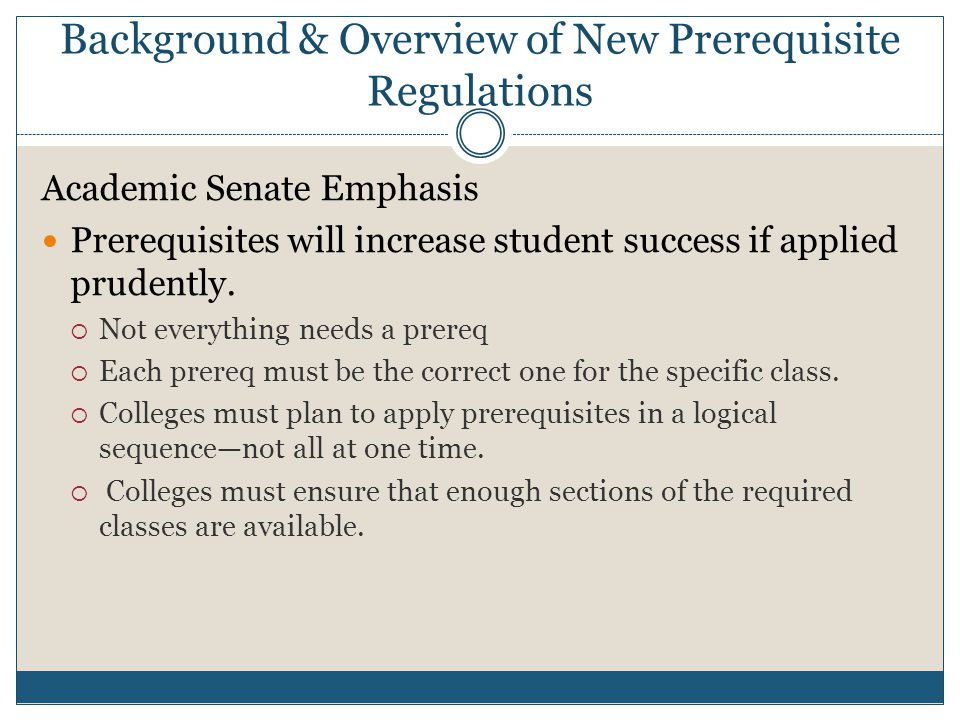Background & Overview of New Prerequisite Regulations Academic Senate Emphasis Prerequisites will increase student success if applied prudently.