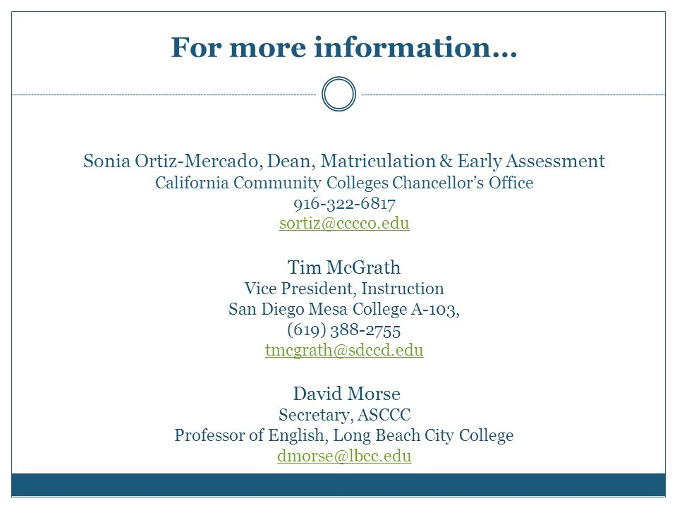For more information… Sonia Ortiz-Mercado, Dean, Matriculation & Early Assessment California Community Colleges Chancellor's Office 916-322-6817 sortiz@cccco.edu Tim McGrath Vice President, Instruction San Diego Mesa College A-103, (619) 388-2755 tmcgrath@sdccd.edu David Morse Secretary, ASCCC Professor of English, Long Beach City College dmorse@lbcc.edu sortiz@cccco.edu tmcgrath@sdccd.edu dmorse@lbcc.edu