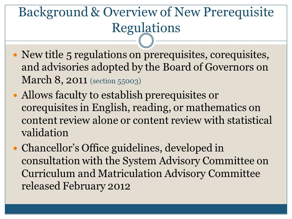 Background & Overview of New Prerequisite Regulations New title 5 regulations on prerequisites, corequisites, and advisories adopted by the Board of Governors on March 8, 2011 (section 55003) Allows faculty to establish prerequisites or corequisites in English, reading, or mathematics on content review alone or content review with statistical validation Chancellor's Office guidelines, developed in consultation with the System Advisory Committee on Curriculum and Matriculation Advisory Committee released February 2012