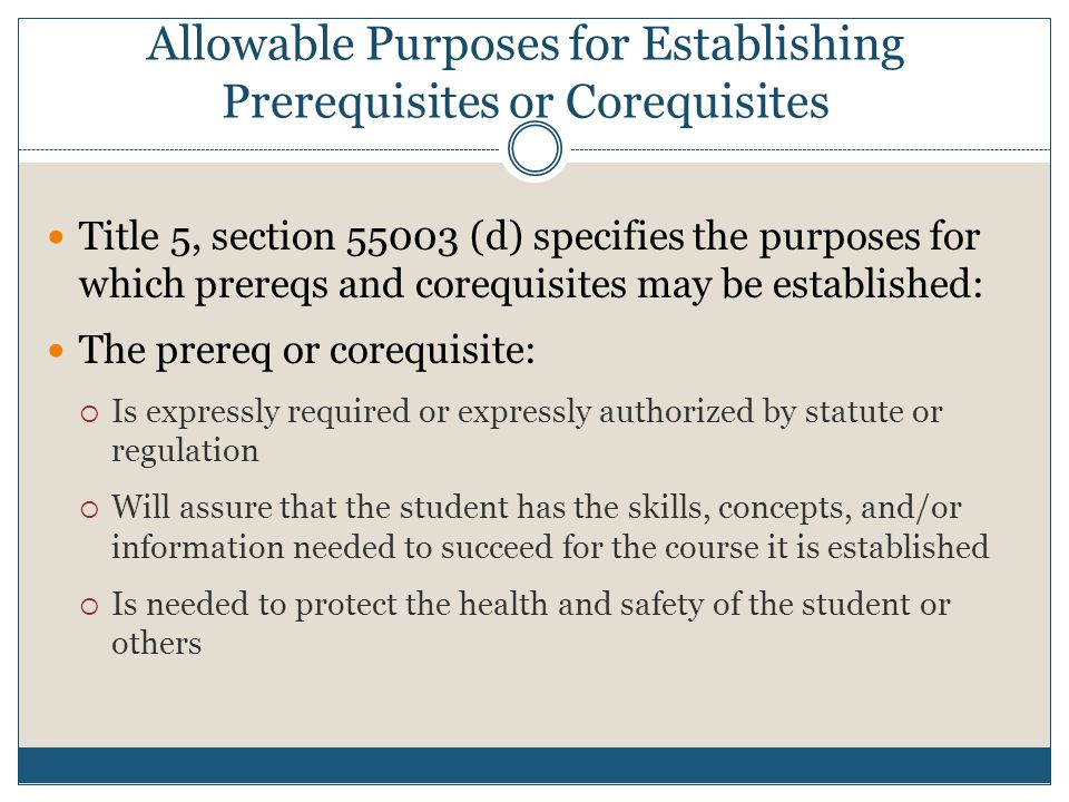 Allowable Purposes for Establishing Prerequisites or Corequisites Title 5, section 55003 (d) specifies the purposes for which prereqs and corequisites may be established: The prereq or corequisite:  Is expressly required or expressly authorized by statute or regulation  Will assure that the student has the skills, concepts, and/or information needed to succeed for the course it is established  Is needed to protect the health and safety of the student or others
