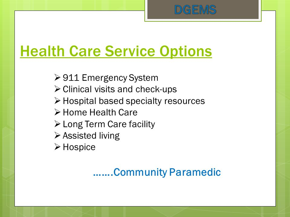 Health Care Service Options  911 Emergency System  Clinical visits and check-ups  Hospital based specialty resources  Home Health Care  Long Term Care facility  Assisted living  Hospice …….Community Paramedic