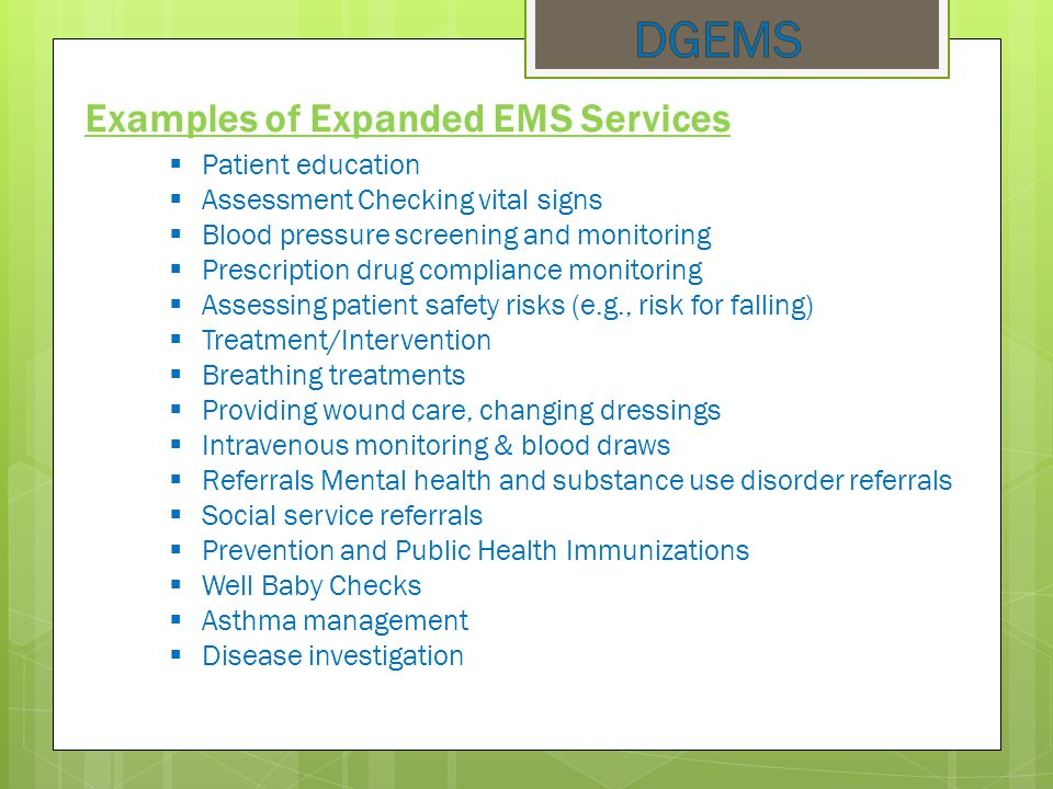 Examples of Expanded EMS Services  Patient education  Assessment Checking vital signs  Blood pressure screening and monitoring  Prescription drug compliance monitoring  Assessing patient safety risks (e.g., risk for falling)  Treatment/Intervention  Breathing treatments  Providing wound care, changing dressings  Intravenous monitoring & blood draws  Referrals Mental health and substance use disorder referrals  Social service referrals  Prevention and Public Health Immunizations  Well Baby Checks  Asthma management  Disease investigation