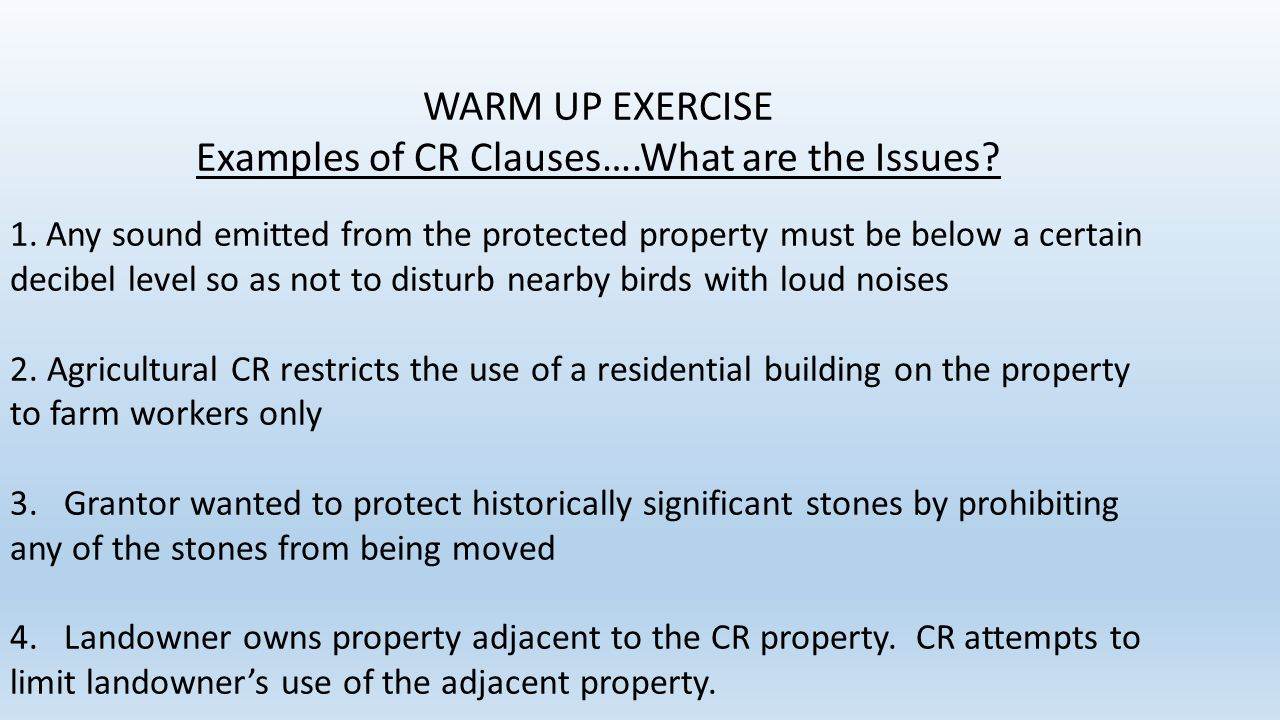 WARM UP EXERCISE Examples of CR Clauses….What are the Issues? 1.Any sound emitted from the protected property must be below a certain decibel level so