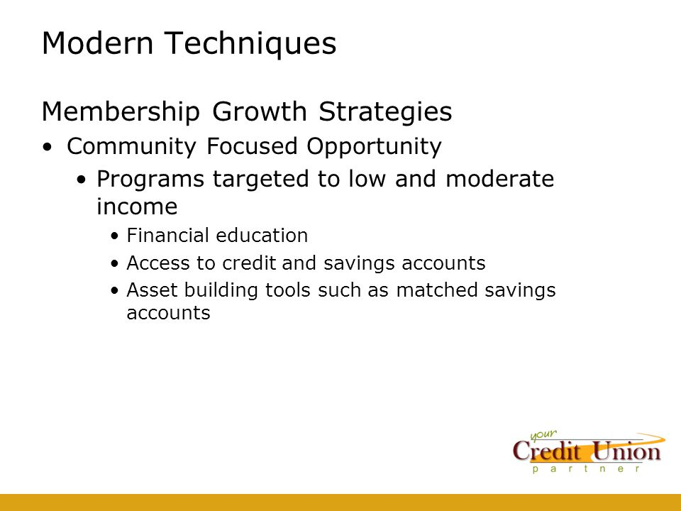 Modern Techniques Membership Growth Strategies Community Focused Opportunity Programs targeted to low and moderate income Financial education Access to credit and savings accounts Asset building tools such as matched savings accounts