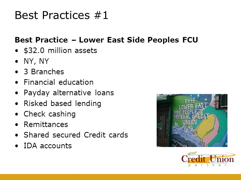 Best Practices #1 Best Practice – Lower East Side Peoples FCU $32.0 million assets NY, NY 3 Branches Financial education Payday alternative loans Risked based lending Check cashing Remittances Shared secured Credit cards IDA accounts