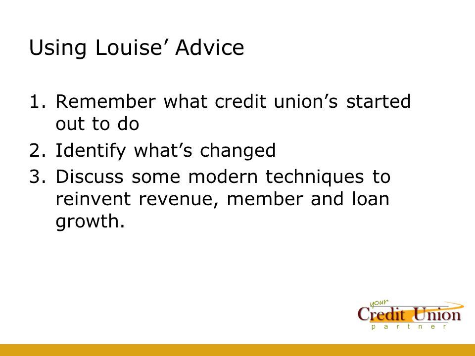 Using Louise' Advice 1.Remember what credit union's started out to do 2.Identify what's changed 3.Discuss some modern techniques to reinvent revenue, member and loan growth.