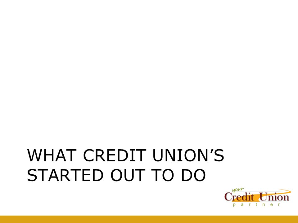 WHAT CREDIT UNION'S STARTED OUT TO DO