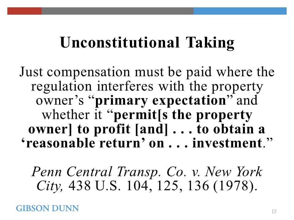 Unconstitutional Taking Just compensation must be paid where the regulation interferes with the property owner's primary expectation and whether it permit[s the property owner] to profit [and]...
