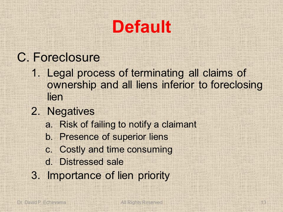 Default C.Foreclosure 1.Legal process of terminating all claims of ownership and all liens inferior to foreclosing lien 2.Negatives a.Risk of failing to notify a claimant b.Presence of superior liens c.Costly and time consuming d.Distressed sale 3.Importance of lien priority Dr.