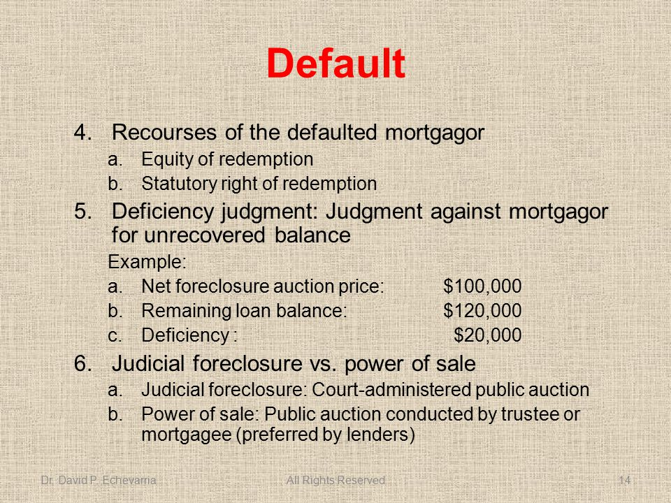 Default 4.Recourses of the defaulted mortgagor a.Equity of redemption b.Statutory right of redemption 5.Deficiency judgment: Judgment against mortgagor for unrecovered balance Example: a.Net foreclosure auction price: $100,000 b.Remaining loan balance: $120,000 c.Deficiency : $20,000 6.Judicial foreclosure vs.