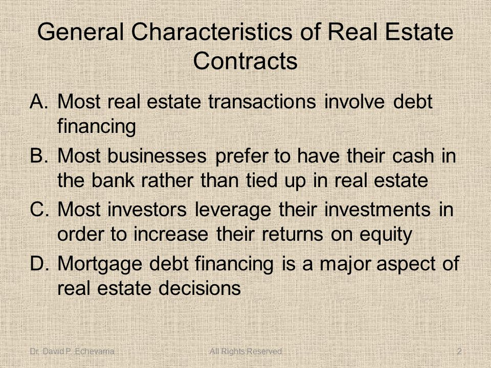 General Characteristics of Real Estate Contracts A.Most real estate transactions involve debt financing B.Most businesses prefer to have their cash in the bank rather than tied up in real estate C.Most investors leverage their investments in order to increase their returns on equity D.Mortgage debt financing is a major aspect of real estate decisions Dr.