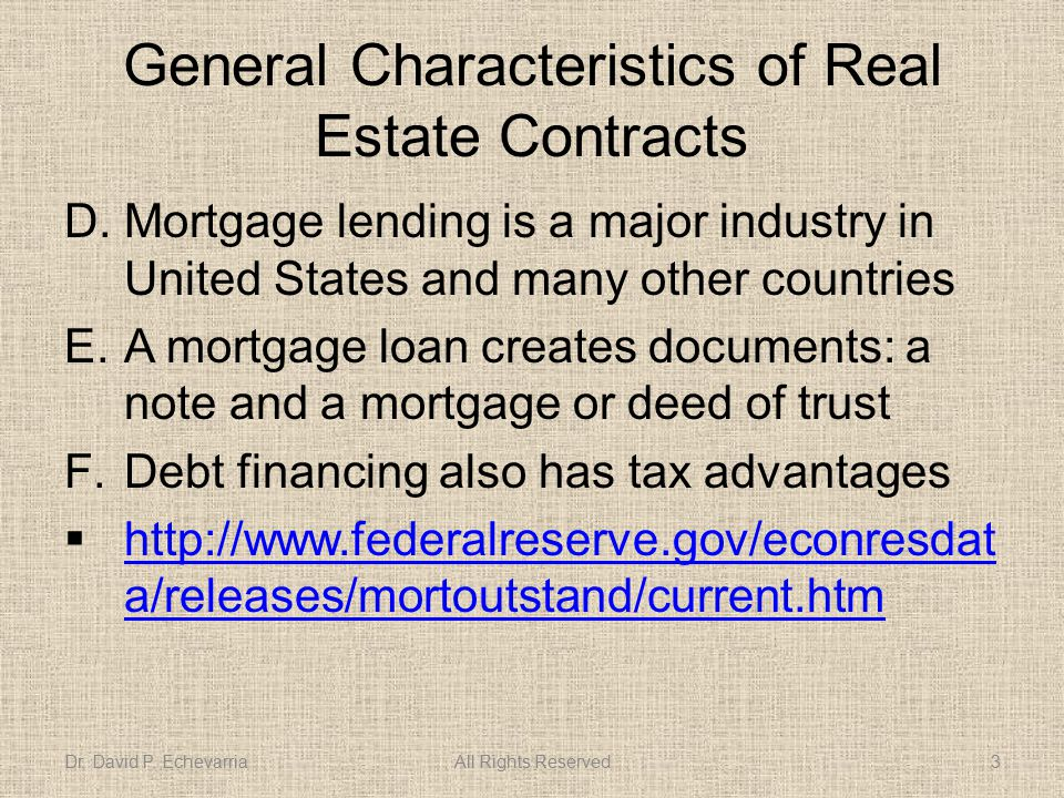 General Characteristics of Real Estate Contracts D.Mortgage lending is a major industry in United States and many other countries E.A mortgage loan creates documents: a note and a mortgage or deed of trust F.Debt financing also has tax advantages  http://www.federalreserve.gov/econresdat a/releases/mortoutstand/current.htm http://www.federalreserve.gov/econresdat a/releases/mortoutstand/current.htm Dr.