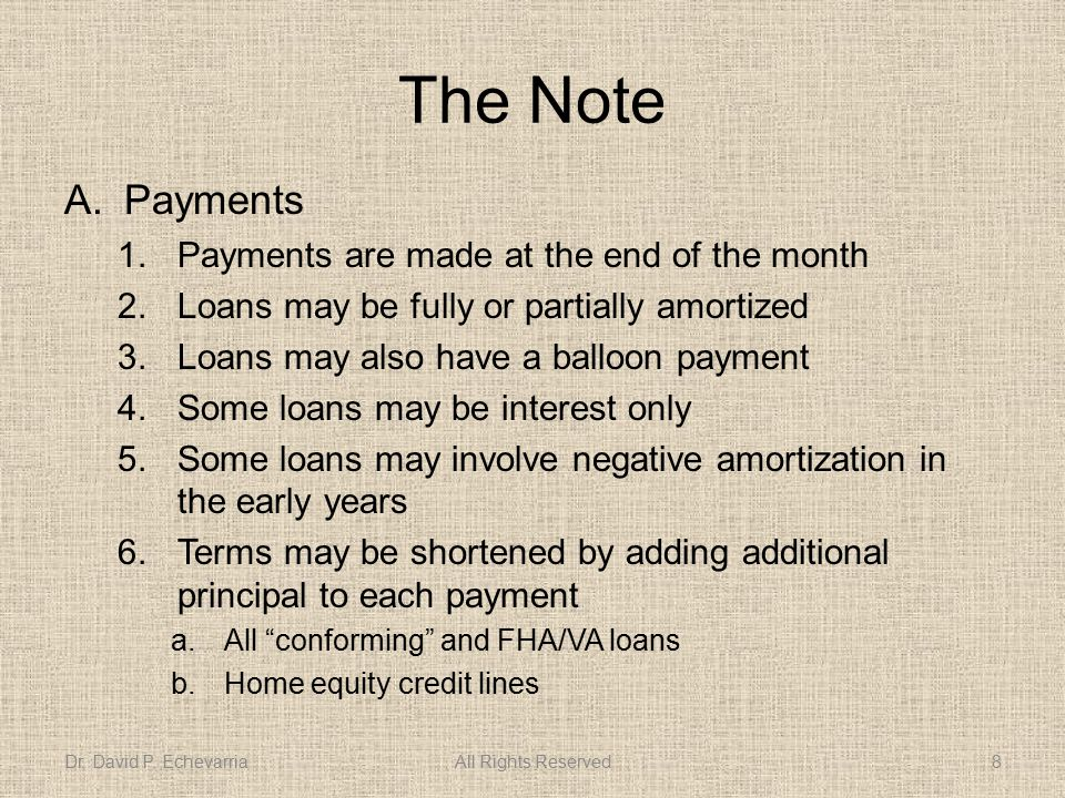 The Note A.Payments 1.Payments are made at the end of the month 2.Loans may be fully or partially amortized 3.Loans may also have a balloon payment 4.Some loans may be interest only 5.Some loans may involve negative amortization in the early years 6.Terms may be shortened by adding additional principal to each payment a.All conforming and FHA/VA loans b.Home equity credit lines Dr.