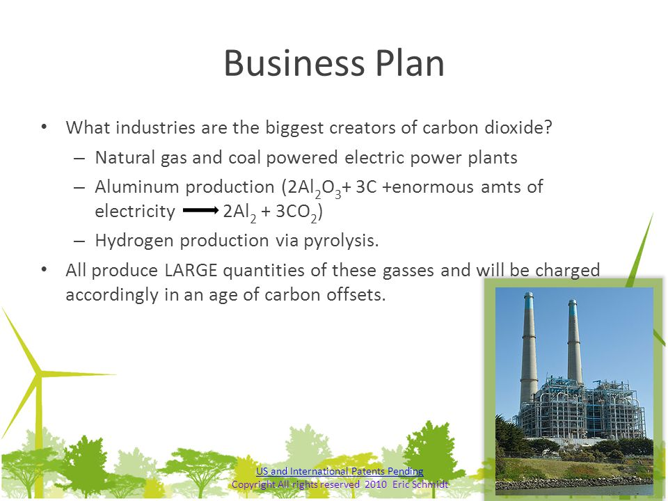 Business Plan What industries are the biggest creators of carbon dioxide? – Natural gas and coal powered electric power plants – Aluminum production (