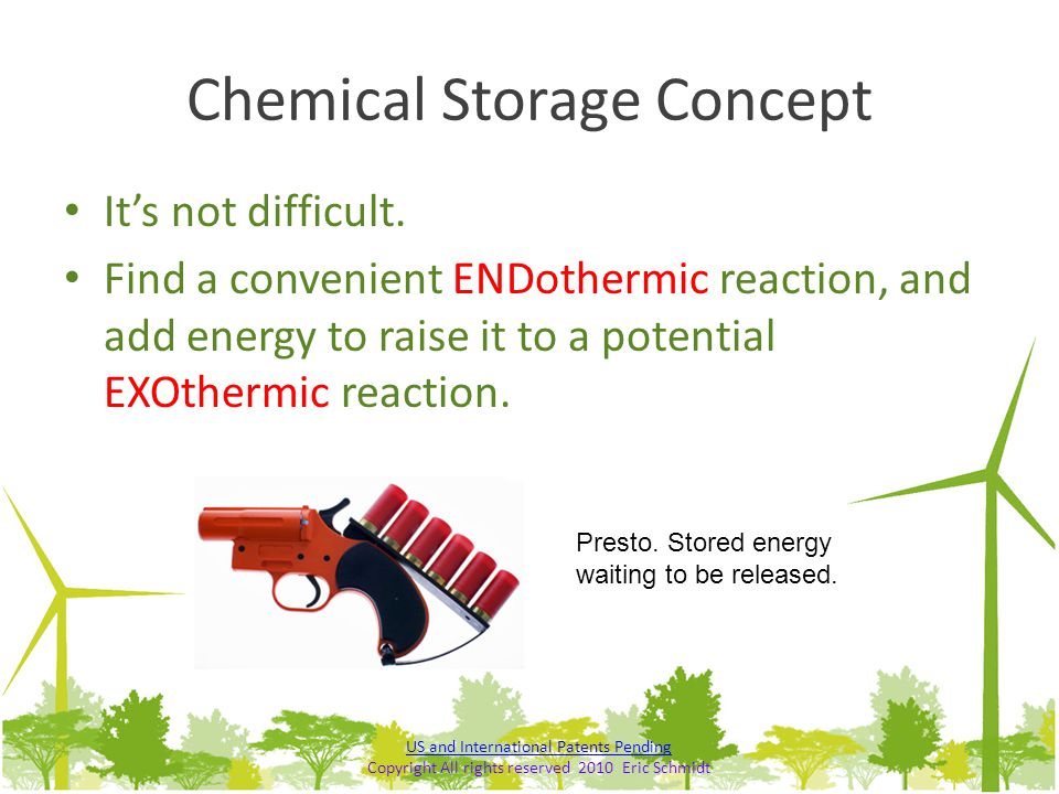 Chemical Storage Concept It's not difficult. Find a convenient ENDothermic reaction, and add energy to raise it to a potential EXOthermic reaction. Pr
