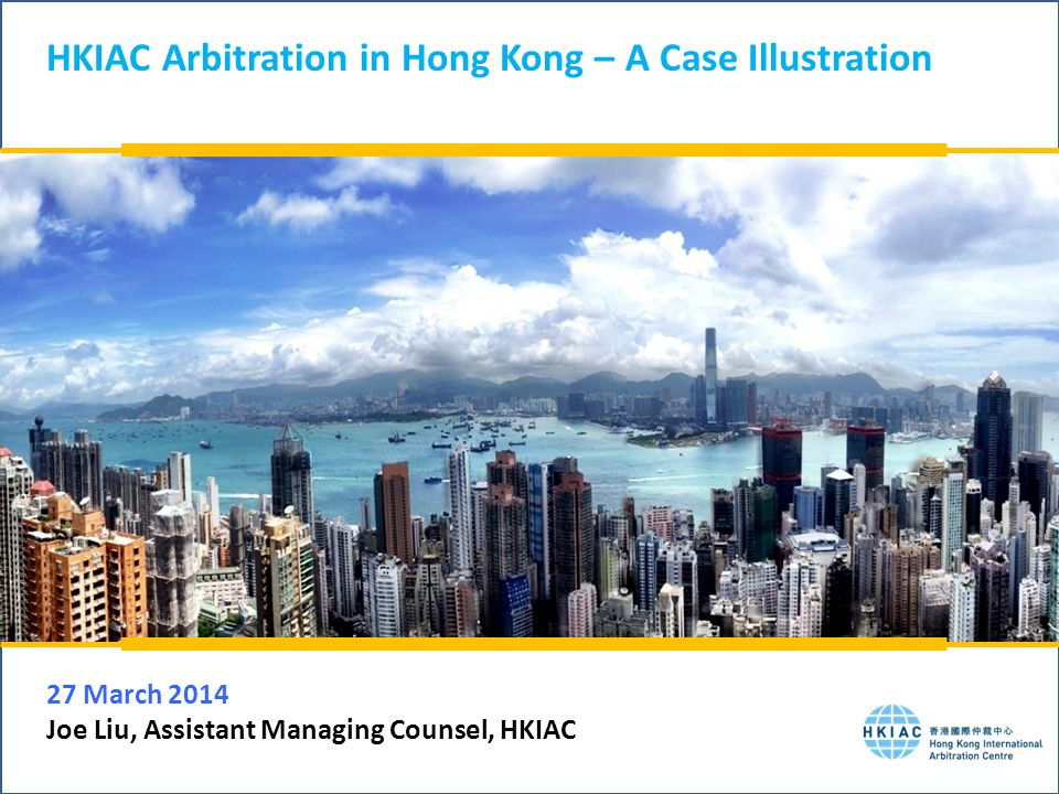 HKIAC Arbitration in Hong Kong – A Case Illustration 27 March 2014 Joe Liu, Assistant Managing Counsel, HKIAC