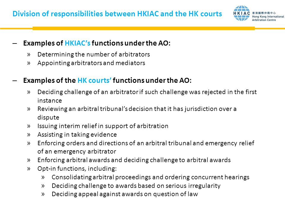 Division of responsibilities between HKIAC and the HK courts –Examples of HKIAC's functions under the AO: »Determining the number of arbitrators »Appointing arbitrators and mediators –Examples of the HK courts' functions under the AO: »Deciding challenge of an arbitrator if such challenge was rejected in the first instance »Reviewing an arbitral tribunal's decision that it has jurisdiction over a dispute »Issuing interim relief in support of arbitration »Assisting in taking evidence »Enforcing orders and directions of an arbitral tribunal and emergency relief of an emergency arbitrator »Enforcing arbitral awards and deciding challenge to arbitral awards »Opt-in functions, including: »Consolidating arbitral proceedings and ordering concurrent hearings »Deciding challenge to awards based on serious irregularity »Deciding appeal against awards on question of law