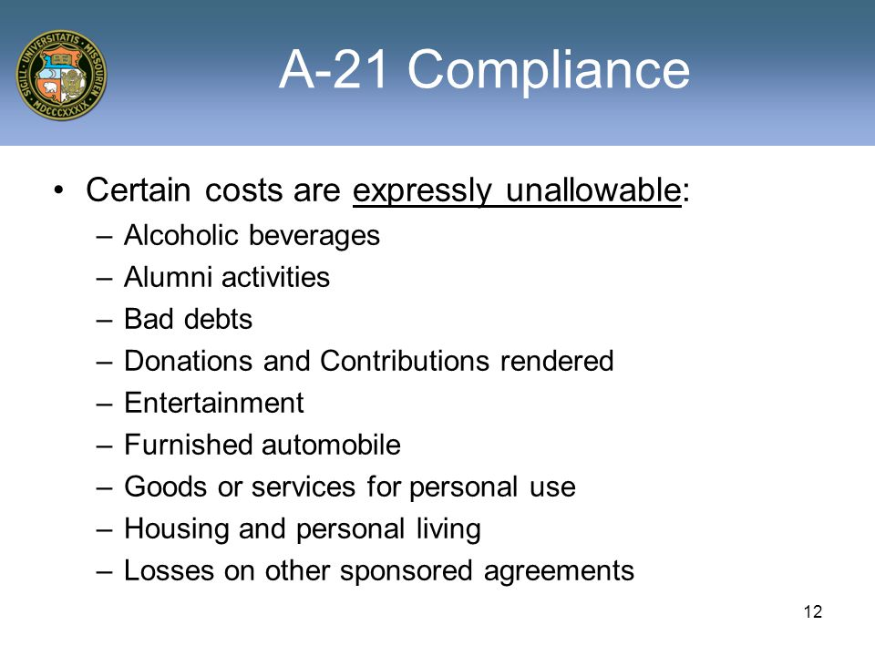 12 A-21 Compliance Certain costs are expressly unallowable: –Alcoholic beverages –Alumni activities –Bad debts –Donations and Contributions rendered –Entertainment –Furnished automobile –Goods or services for personal use –Housing and personal living –Losses on other sponsored agreements