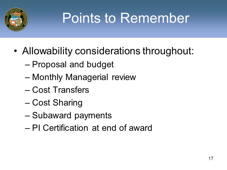 Points to Remember Allowability considerations throughout: –Proposal and budget –Monthly Managerial review –Cost Transfers –Cost Sharing –Subaward payments –PI Certification at end of award 17