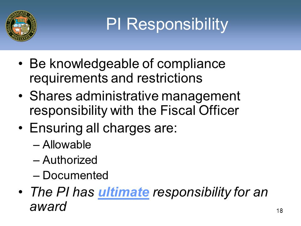 18 PI Responsibility Be knowledgeable of compliance requirements and restrictions Shares administrative management responsibility with the Fiscal Officer Ensuring all charges are: –Allowable –Authorized –Documented The PI has ultimate responsibility for an award