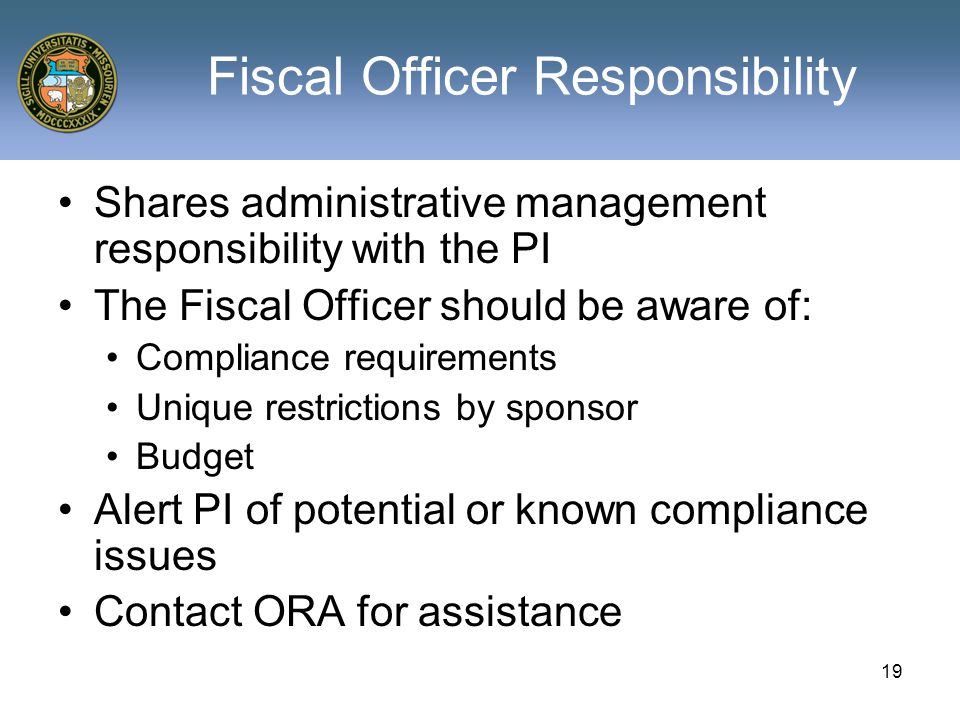 19 Fiscal Officer Responsibility Shares administrative management responsibility with the PI The Fiscal Officer should be aware of: Compliance requirements Unique restrictions by sponsor Budget Alert PI of potential or known compliance issues Contact ORA for assistance