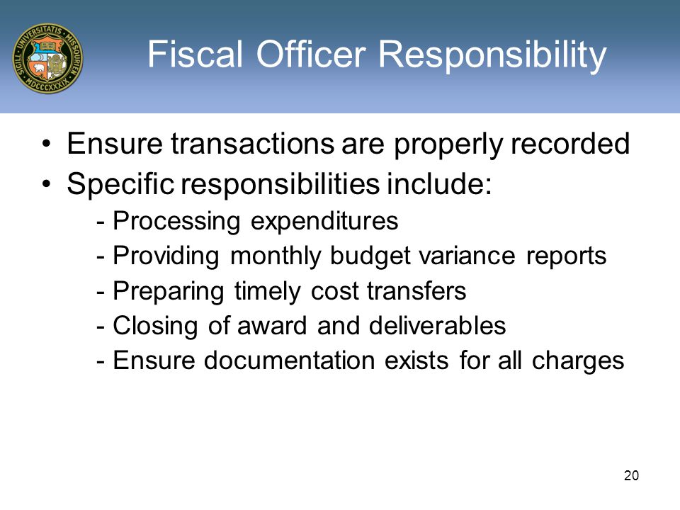 20 Fiscal Officer Responsibility Ensure transactions are properly recorded Specific responsibilities include: - Processing expenditures - Providing monthly budget variance reports - Preparing timely cost transfers - Closing of award and deliverables - Ensure documentation exists for all charges