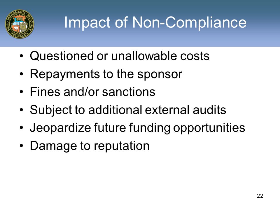 22 Impact of Non-Compliance Questioned or unallowable costs Repayments to the sponsor Fines and/or sanctions Subject to additional external audits Jeopardize future funding opportunities Damage to reputation