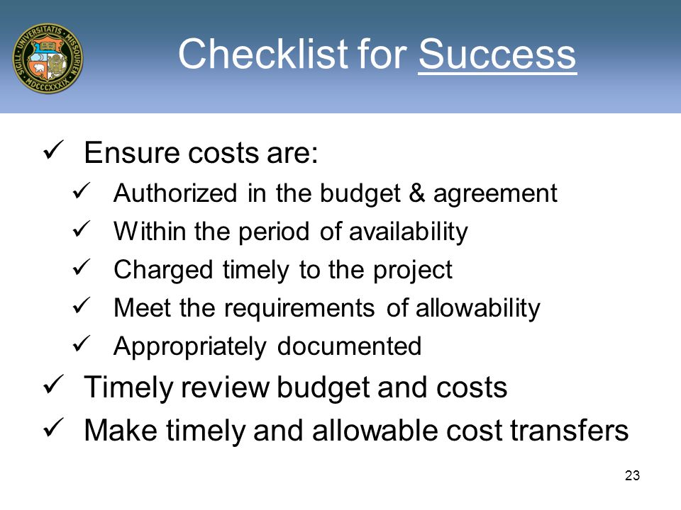 Checklist for Success Ensure costs are: Authorized in the budget & agreement Within the period of availability Charged timely to the project Meet the requirements of allowability Appropriately documented Timely review budget and costs Make timely and allowable cost transfers 23