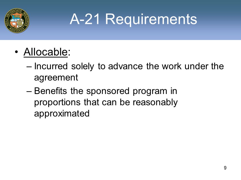 9 A-21 Requirements Allocable: –Incurred solely to advance the work under the agreement –Benefits the sponsored program in proportions that can be reasonably approximated