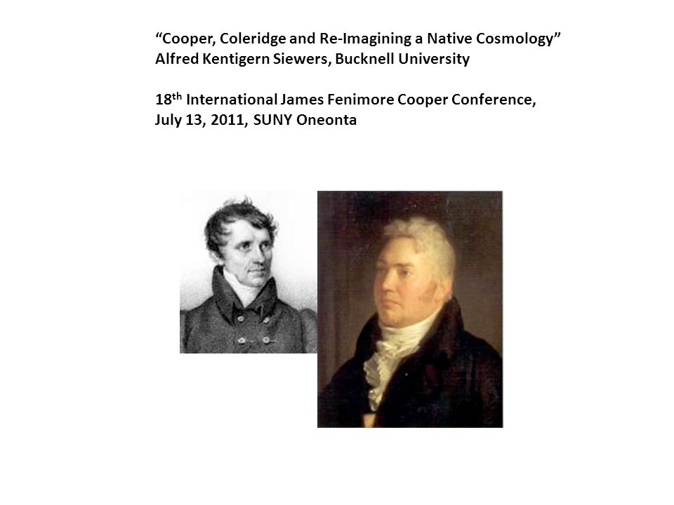 Cooper, Coleridge and Re-Imagining a Native Cosmology Alfred Kentigern Siewers, Bucknell University 18 th International James Fenimore Cooper Conference, July 13, 2011, SUNY Oneonta