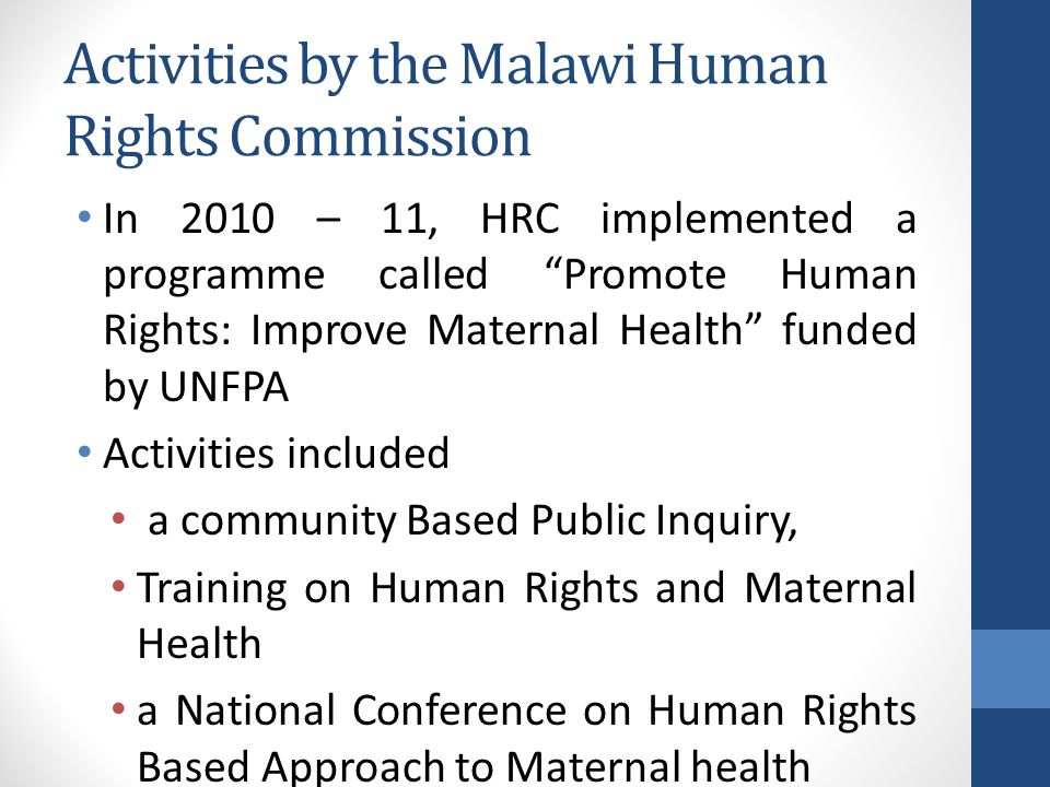 Activities by the Malawi Human Rights Commission In 2010 – 11, HRC implemented a programme called Promote Human Rights: Improve Maternal Health funded by UNFPA Activities included a community Based Public Inquiry, Training on Human Rights and Maternal Health a National Conference on Human Rights Based Approach to Maternal health