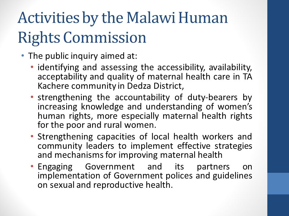 Activities by the Malawi Human Rights Commission The public inquiry aimed at: identifying and assessing the accessibility, availability, acceptability and quality of maternal health care in TA Kachere community in Dedza District, strengthening the accountability of duty-bearers by increasing knowledge and understanding of women's human rights, more especially maternal health rights for the poor and rural women.