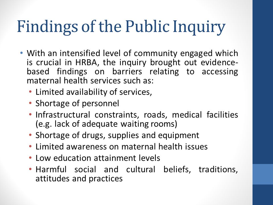 Findings of the Public Inquiry With an intensified level of community engaged which is crucial in HRBA, the inquiry brought out evidence- based findings on barriers relating to accessing maternal health services such as: Limited availability of services, Shortage of personnel Infrastructural constraints, roads, medical facilities (e.g.