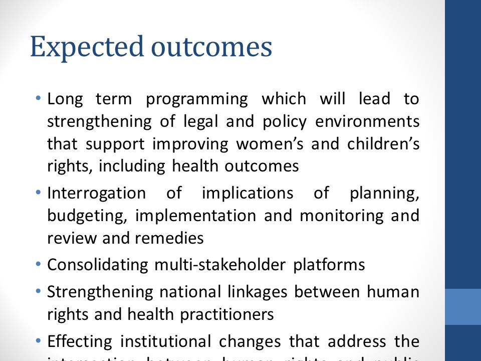 Expected outcomes Long term programming which will lead to strengthening of legal and policy environments that support improving women's and children's rights, including health outcomes Interrogation of implications of planning, budgeting, implementation and monitoring and review and remedies Consolidating multi-stakeholder platforms Strengthening national linkages between human rights and health practitioners Effecting institutional changes that address the intersection between human rights and public health