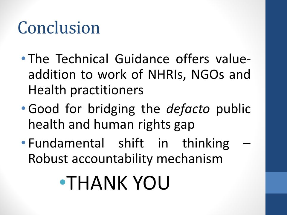 Conclusion The Technical Guidance offers value- addition to work of NHRIs, NGOs and Health practitioners Good for bridging the defacto public health and human rights gap Fundamental shift in thinking – Robust accountability mechanism THANK YOU