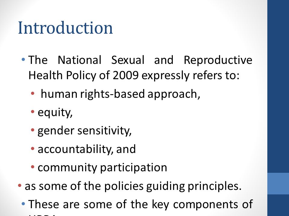 Introduction The National Sexual and Reproductive Health Policy of 2009 expressly refers to: human rights-based approach, equity, gender sensitivity, accountability, and community participation as some of the policies guiding principles.