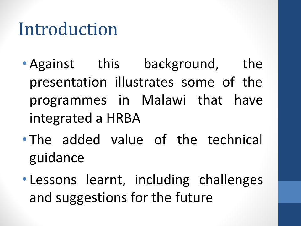 Introduction Against this background, the presentation illustrates some of the programmes in Malawi that have integrated a HRBA The added value of the technical guidance Lessons learnt, including challenges and suggestions for the future
