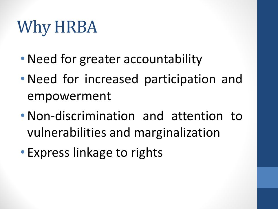 Why HRBA Need for greater accountability Need for increased participation and empowerment Non-discrimination and attention to vulnerabilities and marginalization Express linkage to rights