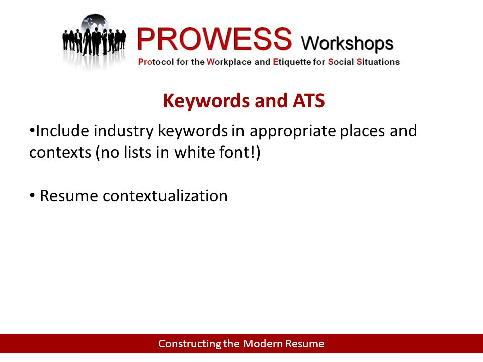 Constructing the Modern Resume Include industry keywords in appropriate places and contexts (no lists in white font!) Resume contextualization Keywords and ATS