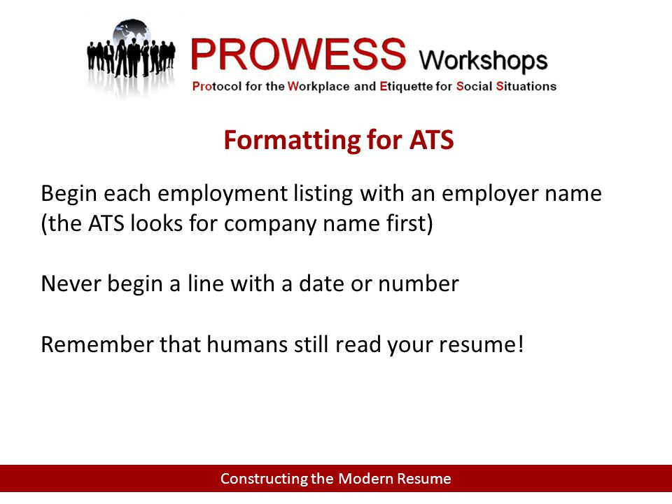 Constructing the Modern Resume Begin each employment listing with an employer name (the ATS looks for company name first) Never begin a line with a date or number Remember that humans still read your resume.