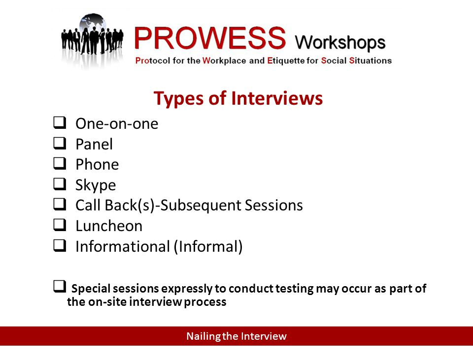 TYPES OF INTERVIEWS  One-on-one  Panel  Phone  Skype  Call Back(s)-Subsequent Sessions  Luncheon  Informational (Informal)  Special sessions expressly to conduct testing may occur as part of the on-site interview process Nailing the Interview Types of Interviews