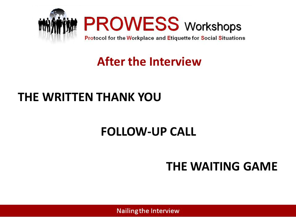 INTERVIEW FOLLOW-UP THE WRITTEN THANK YOU FOLLOW-UP CALL THE WAITING GAME Nailing the Interview After the Interview