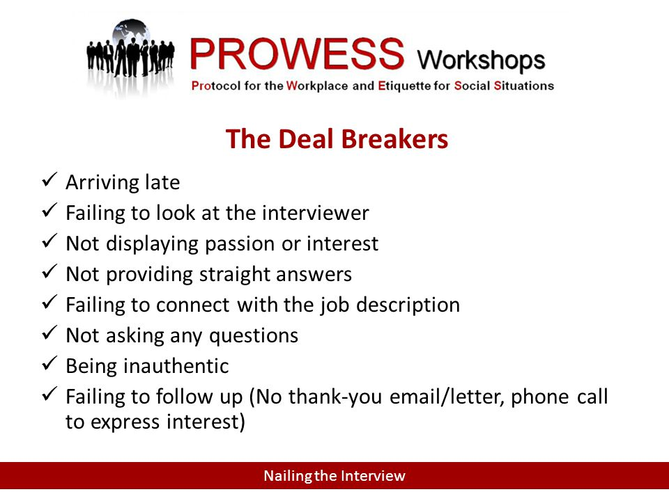 Arriving late Failing to look at the interviewer Not displaying passion or interest Not providing straight answers Failing to connect with the job description Not asking any questions Being inauthentic Failing to follow up (No thank-you email/letter, phone call to express interest) Nailing the Interview The Deal Breakers