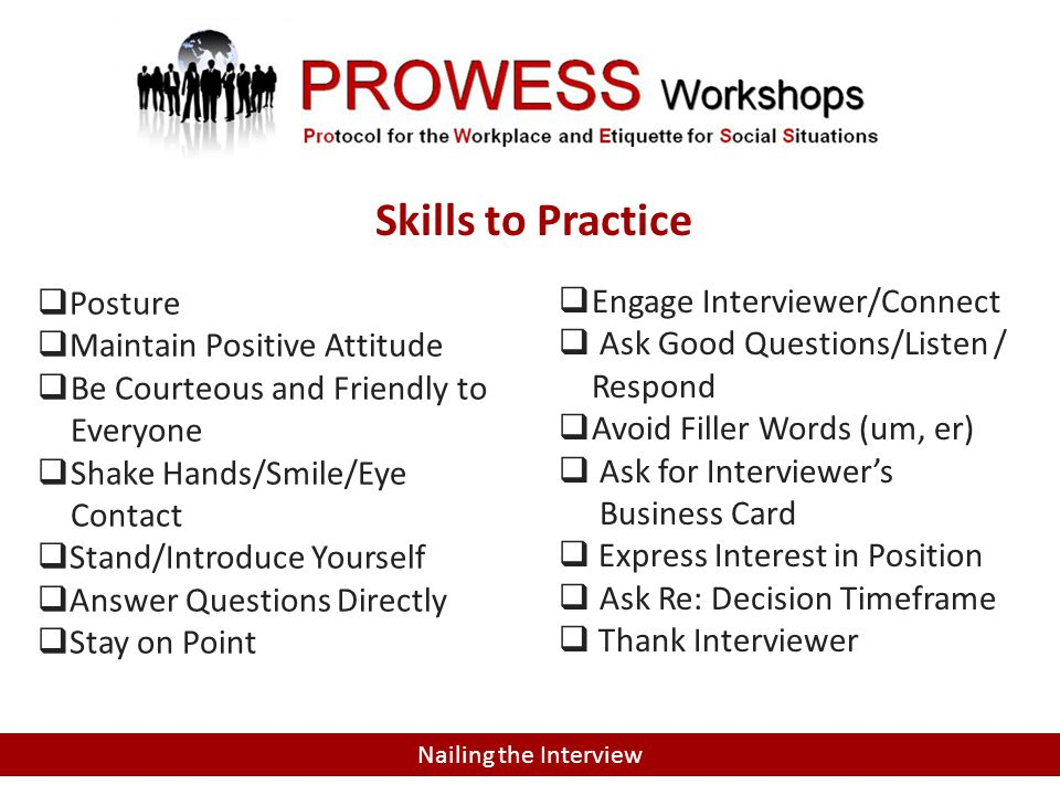 Nailing the Interview Skills to Practice  Posture  Maintain Positive Attitude  Be Courteous and Friendly to Everyone  Shake Hands/Smile/Eye Contact  Stand/Introduce Yourself  Answer Questions Directly  Stay on Point  Engage Interviewer/Connect  Ask Good Questions/Listen / Respond  Avoid Filler Words (um, er)  Ask for Interviewer's Business Card  Express Interest in Position  Ask Re: Decision Timeframe  Thank Interviewer