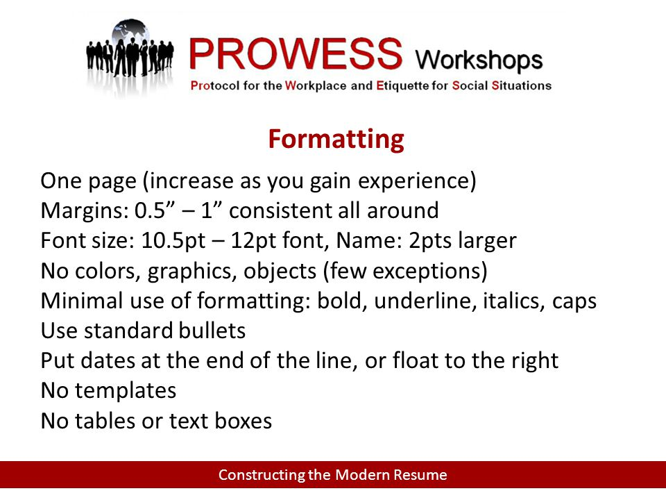 Constructing the Modern Resume Formatting One page (increase as you gain experience) Margins: 0.5 – 1 consistent all around Font size: 10.5pt – 12pt font, Name: 2pts larger No colors, graphics, objects (few exceptions) Minimal use of formatting: bold, underline, italics, caps Use standard bullets Put dates at the end of the line, or float to the right No templates No tables or text boxes