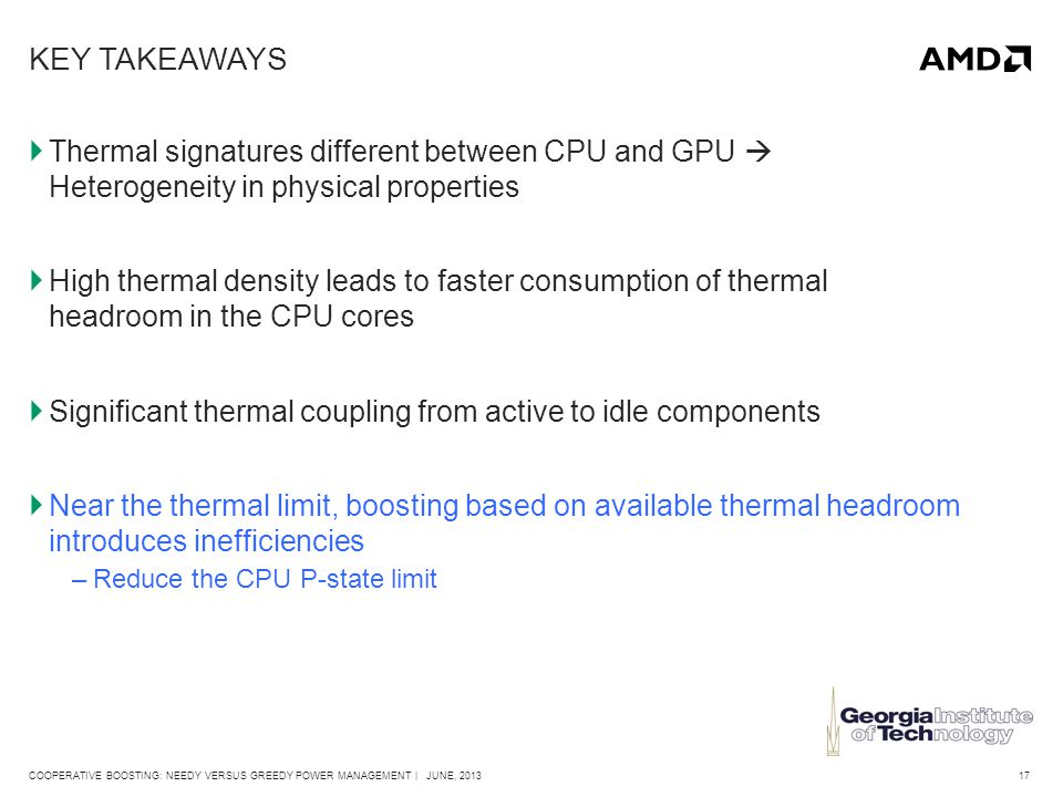 17COOPERATIVE BOOSTING: NEEDY VERSUS GREEDY POWER MANAGEMENT | JUNE, 2013 KEY TAKEAWAYS  Thermal signatures different between CPU and GPU  Heterogeneity in physical properties  High thermal density leads to faster consumption of thermal headroom in the CPU cores  Significant thermal coupling from active to idle components  Near the thermal limit, boosting based on available thermal headroom introduces inefficiencies –Reduce the CPU P-state limit