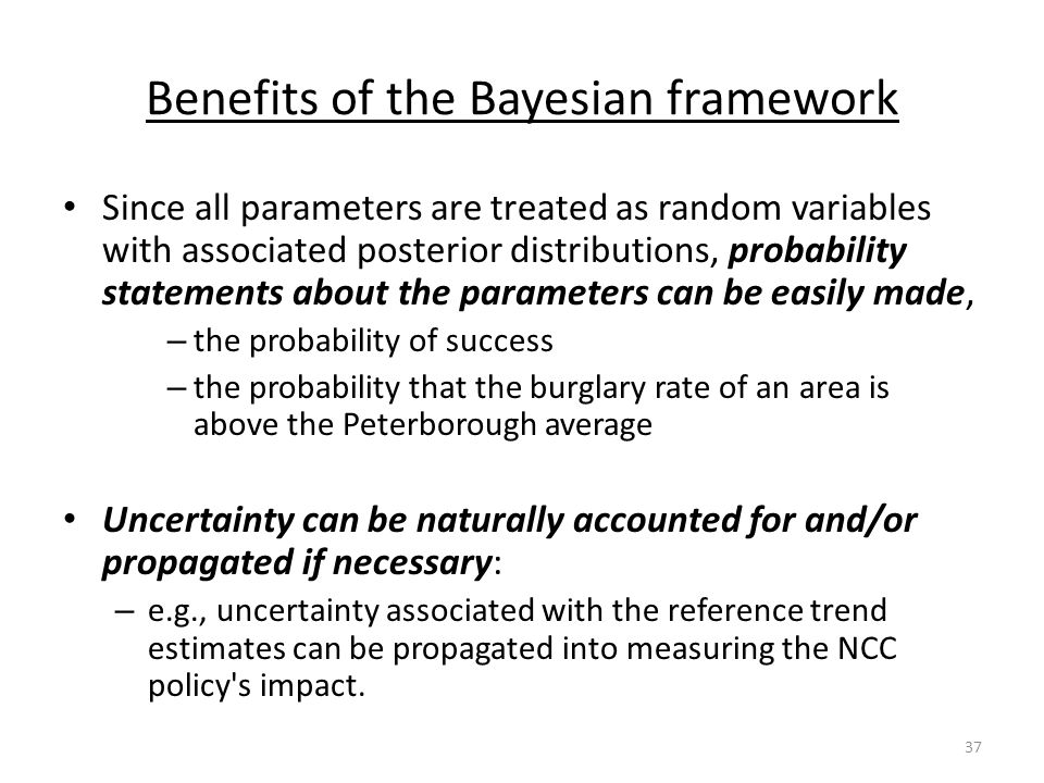 Benefits of the Bayesian framework Since all parameters are treated as random variables with associated posterior distributions, probability statements about the parameters can be easily made, – the probability of success – the probability that the burglary rate of an area is above the Peterborough average Uncertainty can be naturally accounted for and/or propagated if necessary: – e.g., uncertainty associated with the reference trend estimates can be propagated into measuring the NCC policy s impact.