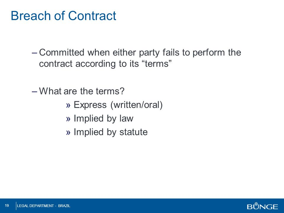 "LEGAL DEPARTMENT - BRAZIL 19 –Committed when either party fails to perform the contract according to its ""terms"" –What are the terms? » Express (writt"