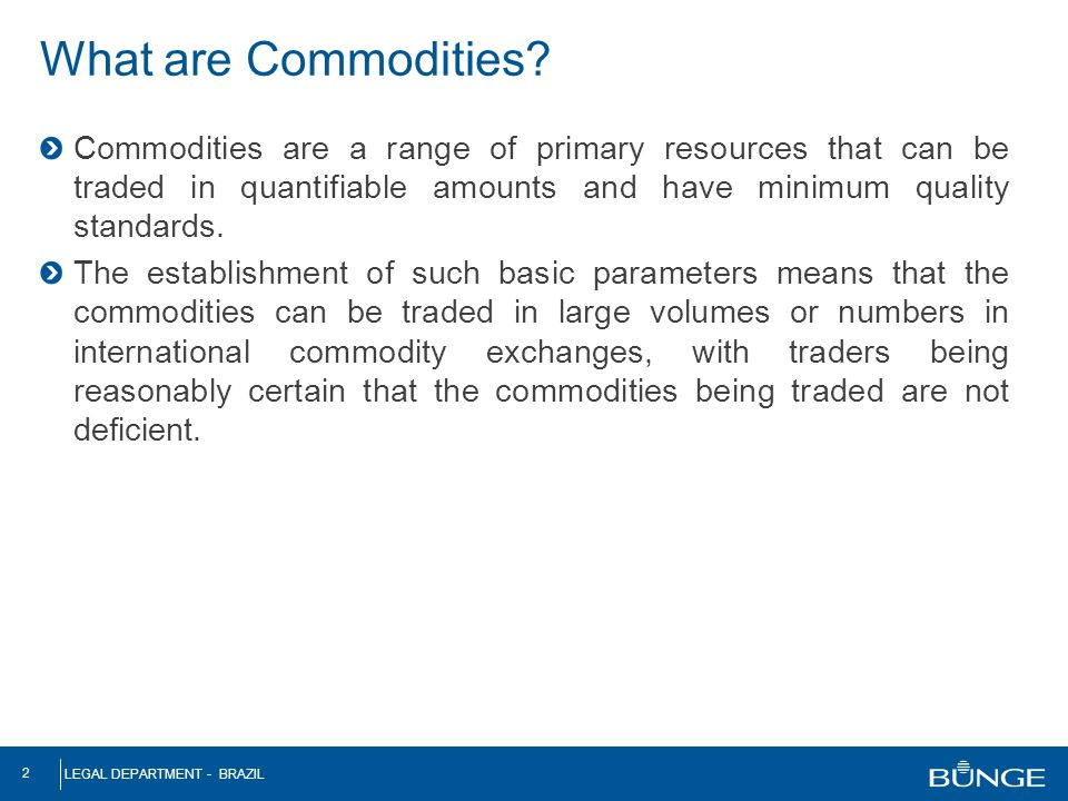 LEGAL DEPARTMENT - BRAZIL 2 What are Commodities? Commodities are a range of primary resources that can be traded in quantifiable amounts and have min