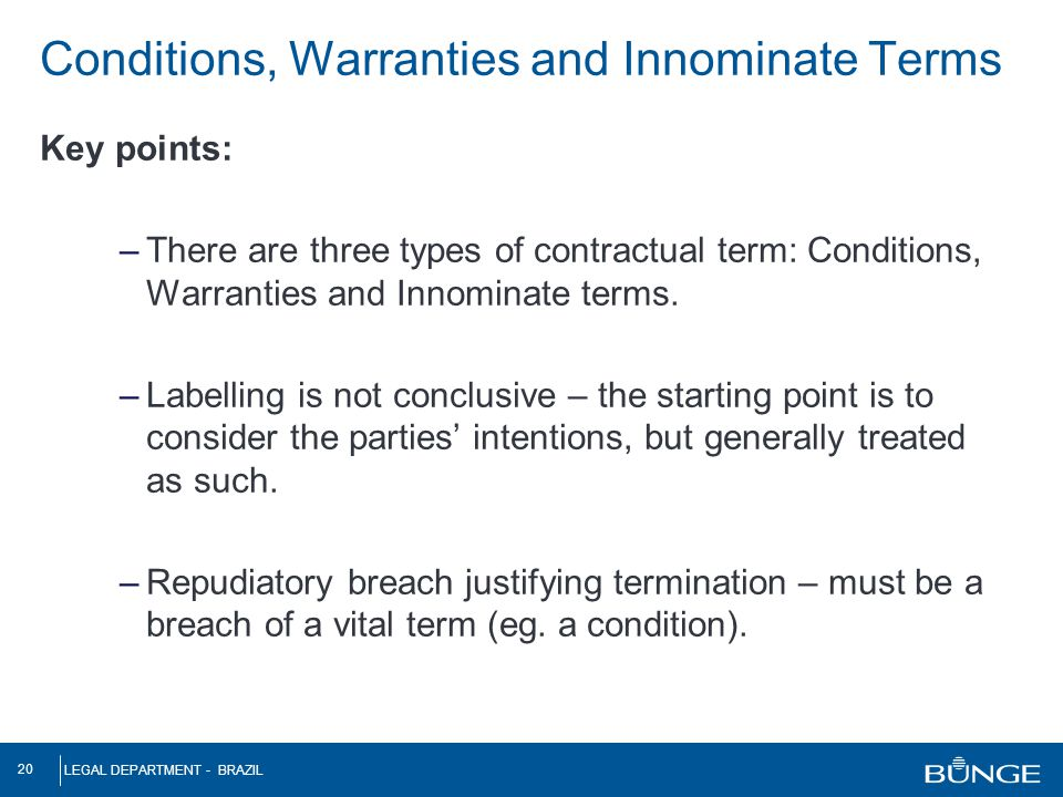 LEGAL DEPARTMENT - BRAZIL 20 Key points: –There are three types of contractual term: Conditions, Warranties and Innominate terms. –Labelling is not co